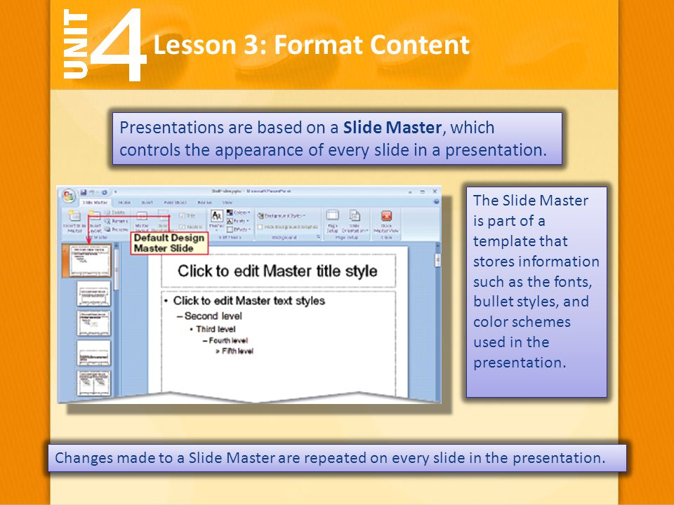 Presentations are based on a Slide Master, which controls the appearance of every slide in a presentation. Lesson 3: Format Content The Slide Master i