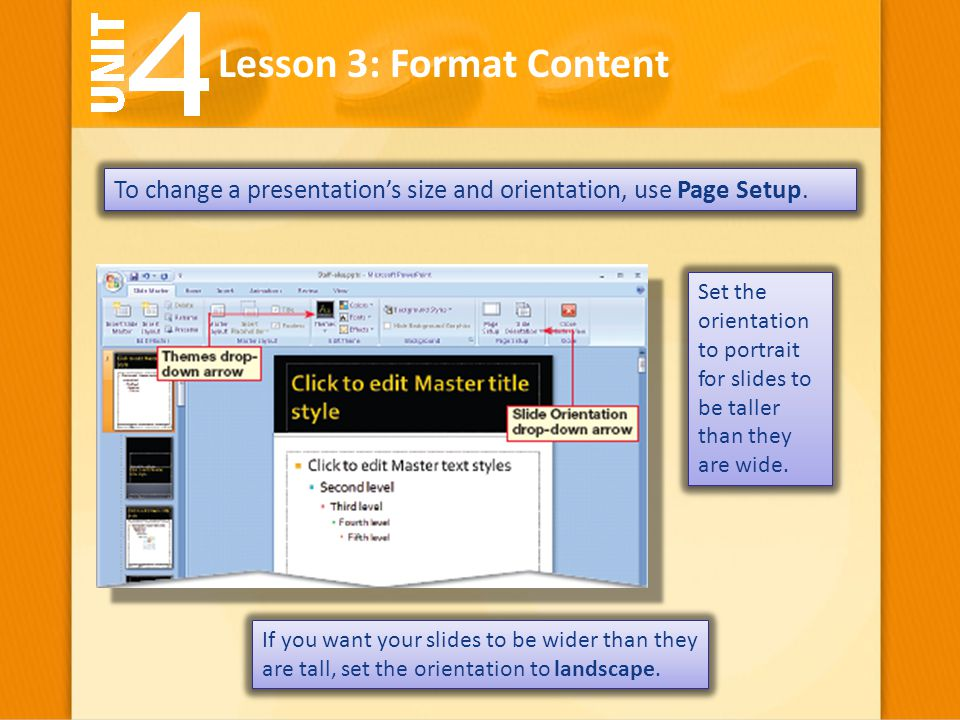To change a presentation's size and orientation, use Page Setup. Lesson 3: Format Content If you want your slides to be wider than they are tall, set
