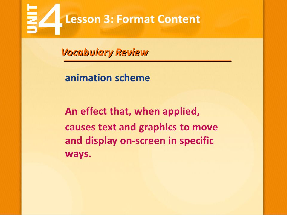 Vocabulary Review An effect that, when applied, causes text and graphics to move and display on-screen in specific ways. animation scheme Lesson 3: Fo