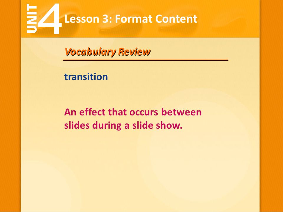 Vocabulary Review An effect that occurs between slides during a slide show. transition Lesson 3: Format Content