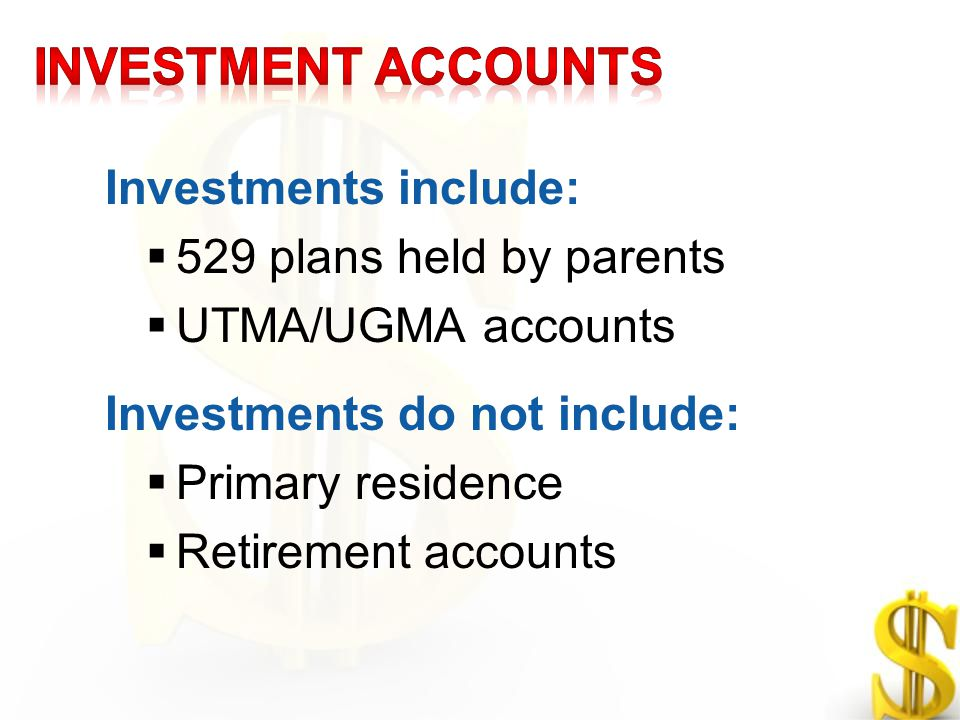 Investments include:  529 plans held by parents  UTMA/UGMA accounts Investments do not include:  Primary residence  Retirement accounts