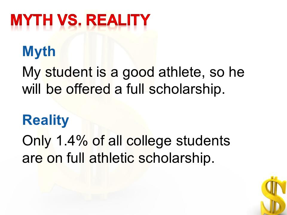 Myth My student is a good athlete, so he will be offered a full scholarship. Reality Only 1.4% of all college students are on full athletic scholarshi