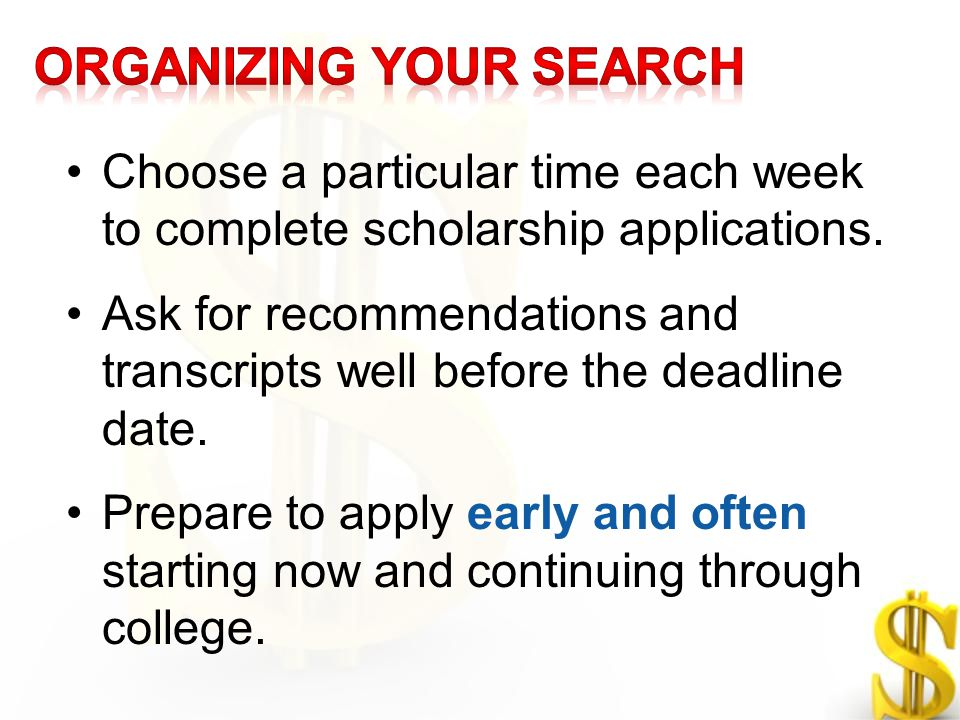 Choose a particular time each week to complete scholarship applications. Ask for recommendations and transcripts well before the deadline date. Prepar
