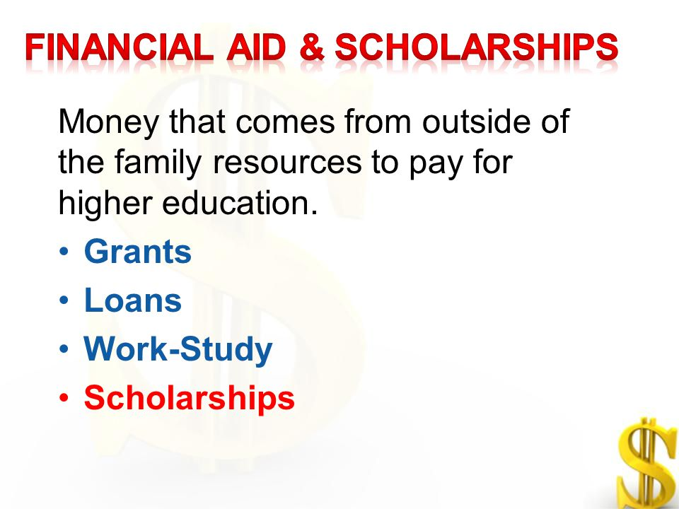Money that comes from outside of the family resources to pay for higher education. Grants Loans Work-Study Scholarships