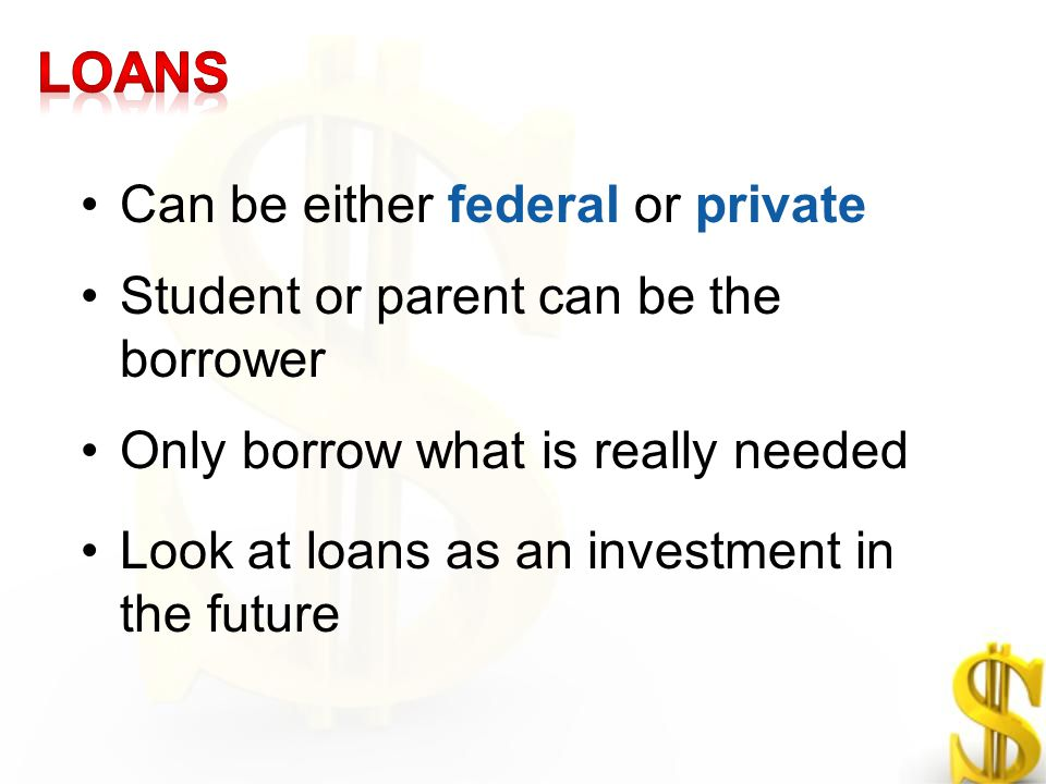 Can be either federal or private Student or parent can be the borrower Only borrow what is really needed Look at loans as an investment in the future