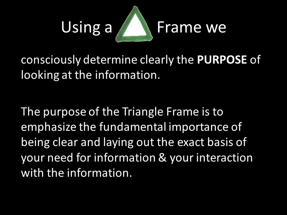 Using a Frame we consciously determine clearly the PURPOSE of looking at the information.