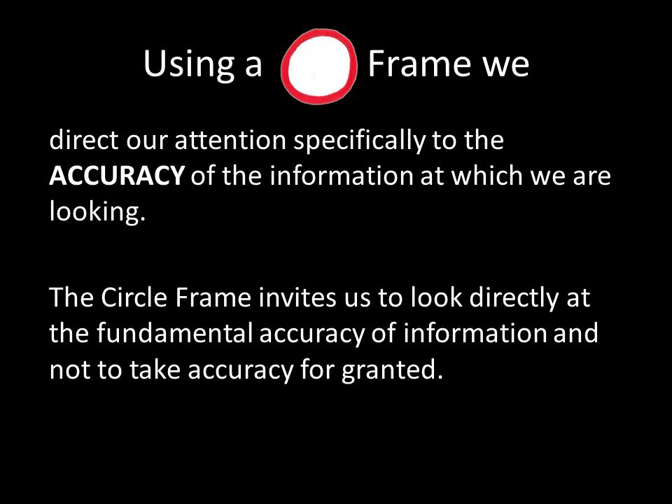Using a Frame we direct our attention specifically to the ACCURACY of the information at which we are looking.