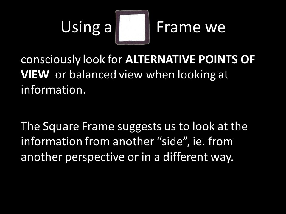 Using a Frame we consciously look for ALTERNATIVE POINTS OF VIEW or balanced view when looking at information.