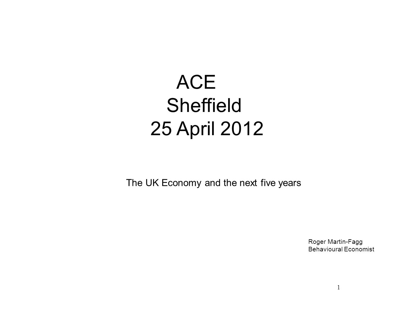 1 ACE Sheffield 25 April 2012 The UK Economy and the next five years Roger Martin-Fagg Behavioural Economist