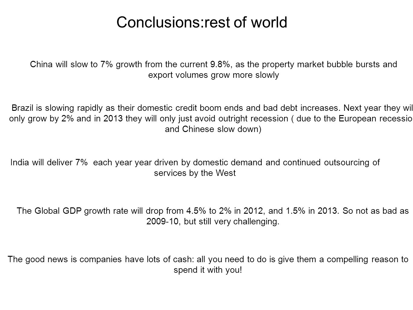 Conclusions:rest of world China will slow to 7% growth from the current 9.8%, as the property market bubble bursts and export volumes grow more slowly Brazil is slowing rapidly as their domestic credit boom ends and bad debt increases.