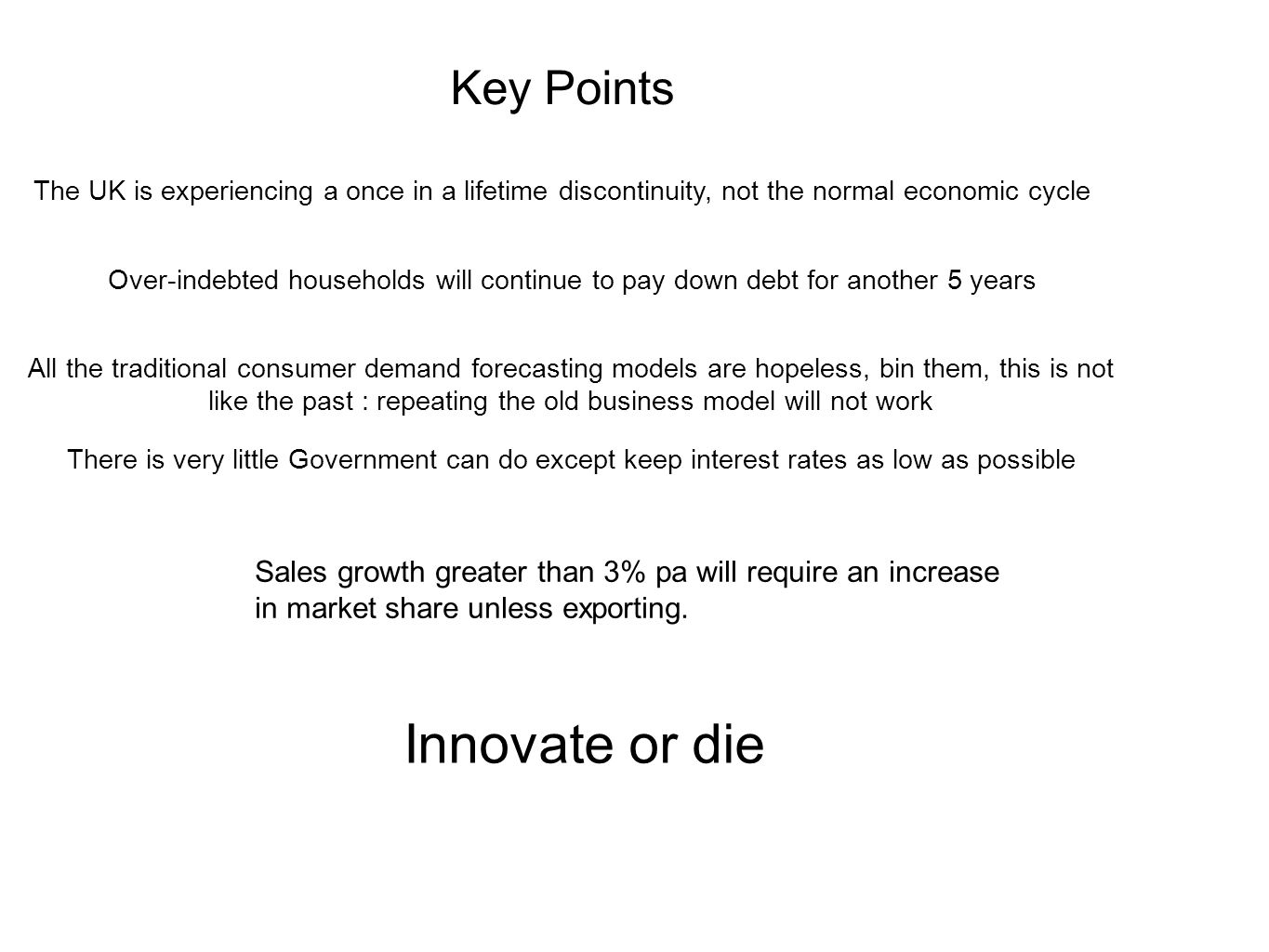 Key Points The UK is experiencing a once in a lifetime discontinuity, not the normal economic cycle Over-indebted households will continue to pay down debt for another 5 years All the traditional consumer demand forecasting models are hopeless, bin them, this is not like the past : repeating the old business model will not work Innovate or die There is very little Government can do except keep interest rates as low as possible Sales growth greater than 3% pa will require an increase in market share unless exporting.