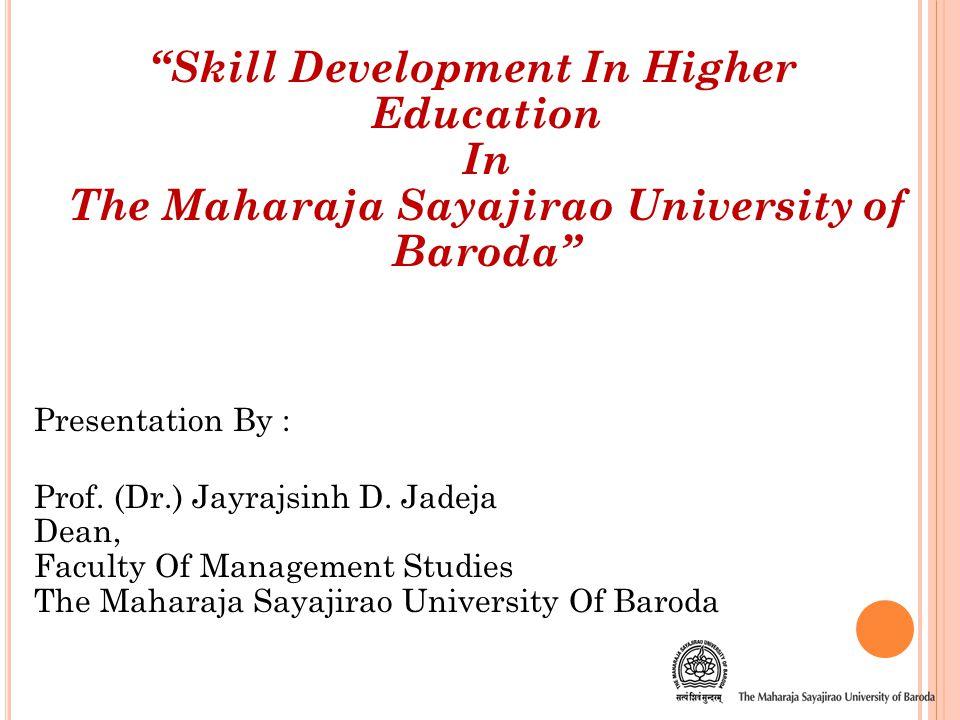 Presentation Flow :  About The Maharaja Sayajirao University of Baroda, Vadodara  Skill Development In Higher Education In The M.