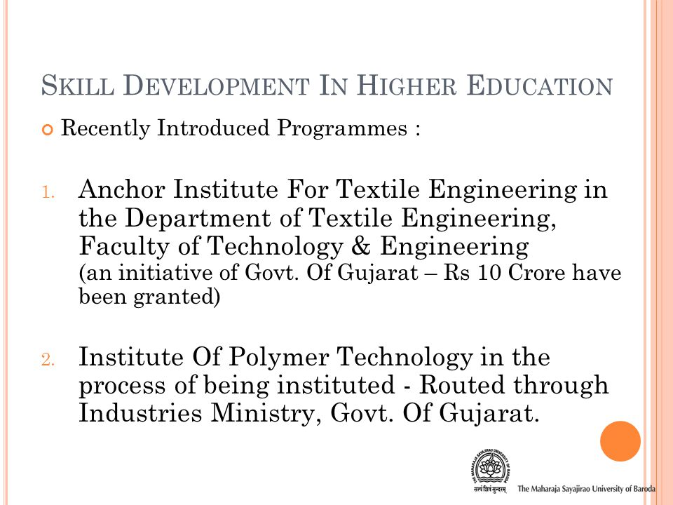 S KILL D EVELOPMENT I N H IGHER E DUCATION Policy Research Institute – Faculty of Arts for Research in International Relations Tie-Up with SIEMENS for skill development in the field of Mechanical Engineering Institute Of Design - Faculty Of Fine Arts Institute Of Fashion Technology & Institute of Hotel Management and Catering technology.