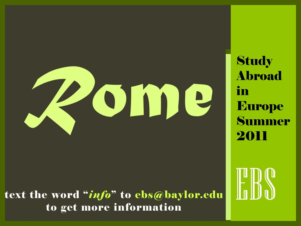 "Rome EBS text the word ""info"" to ebs@baylor.edu to get more information Study Abroad in Europe Summer 2011"