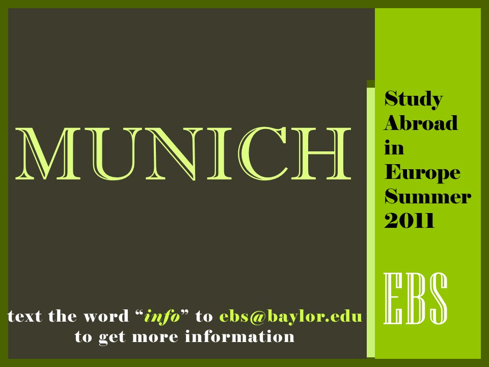 "MUNICH EBS text the word ""info"" to ebs@baylor.edu to get more information Study Abroad in Europe Summer 2011"