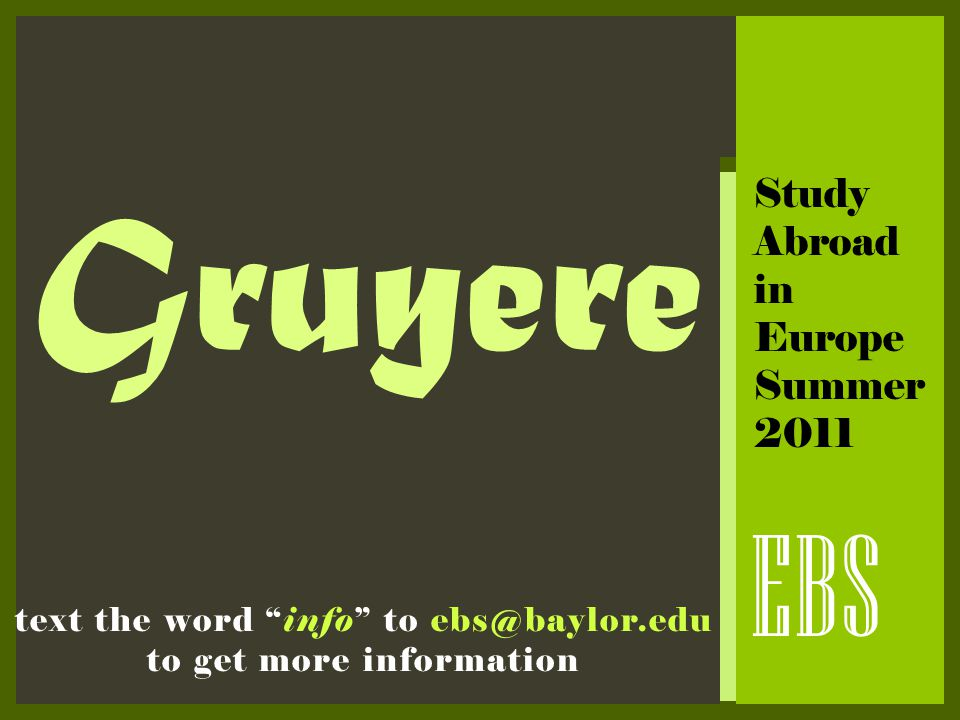"Gruyere EBS text the word ""info"" to ebs@baylor.edu to get more information Study Abroad in Europe Summer 2011"