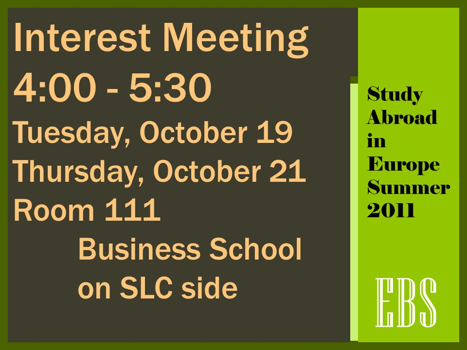 EBS Interest Meeting 4:00 - 5:30 Tuesday, October 19 Thursday, October 21 Room 111 Business School on SLC side Study Abroad in Europe Summer 2011