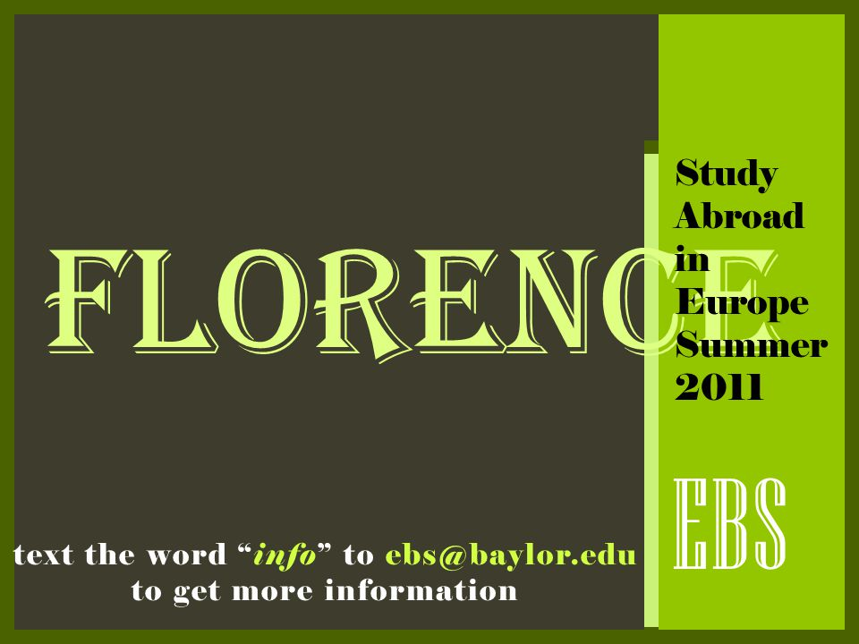 "FLORENCE EBS Study Abroad in Europe Summer 2011 text the word ""info"" to ebs@baylor.edu to get more information"