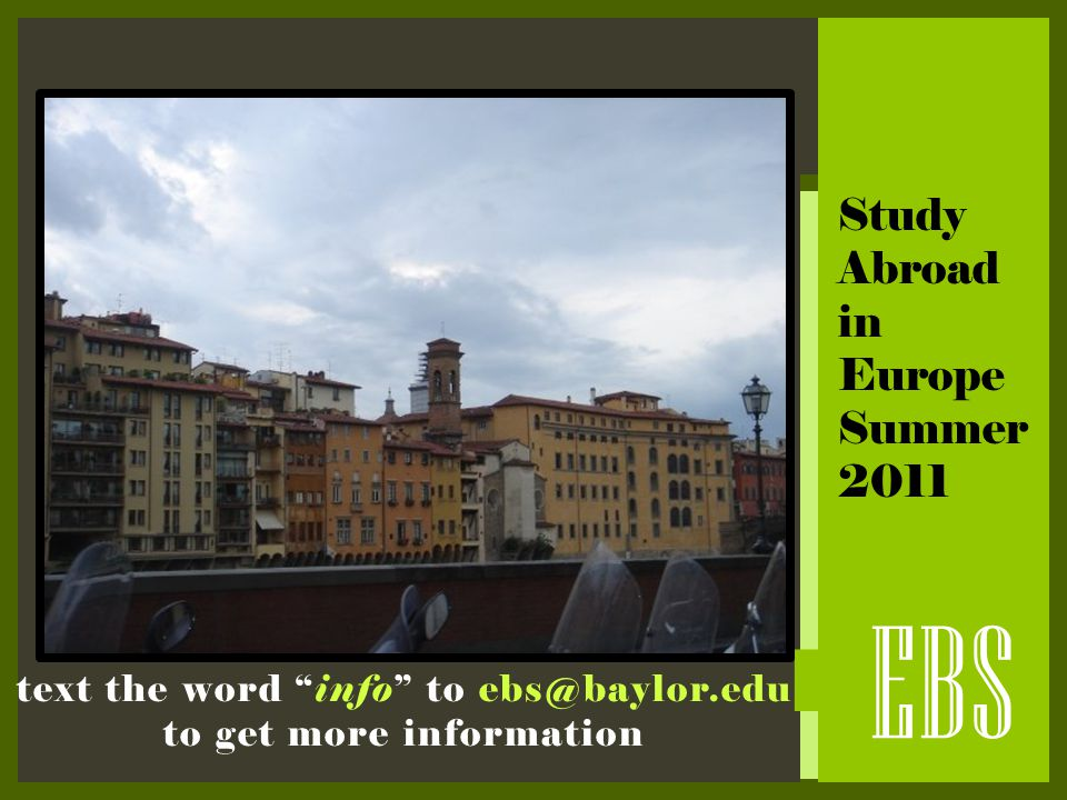 " EBS Study Abroad in Europe Summer 2011 text the word ""info"" to ebs@baylor.edu to get more information"