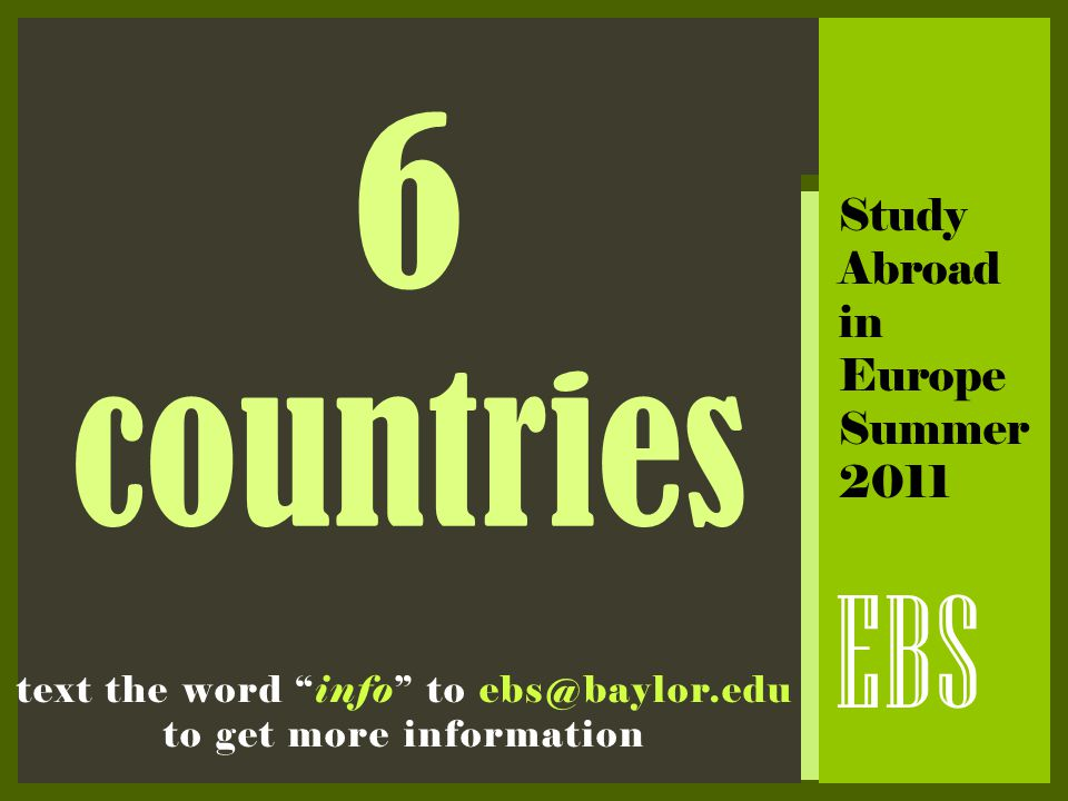 "6 countries EBS Study Abroad in Europe Summer 2011 text the word ""info"" to ebs@baylor.edu to get more information"