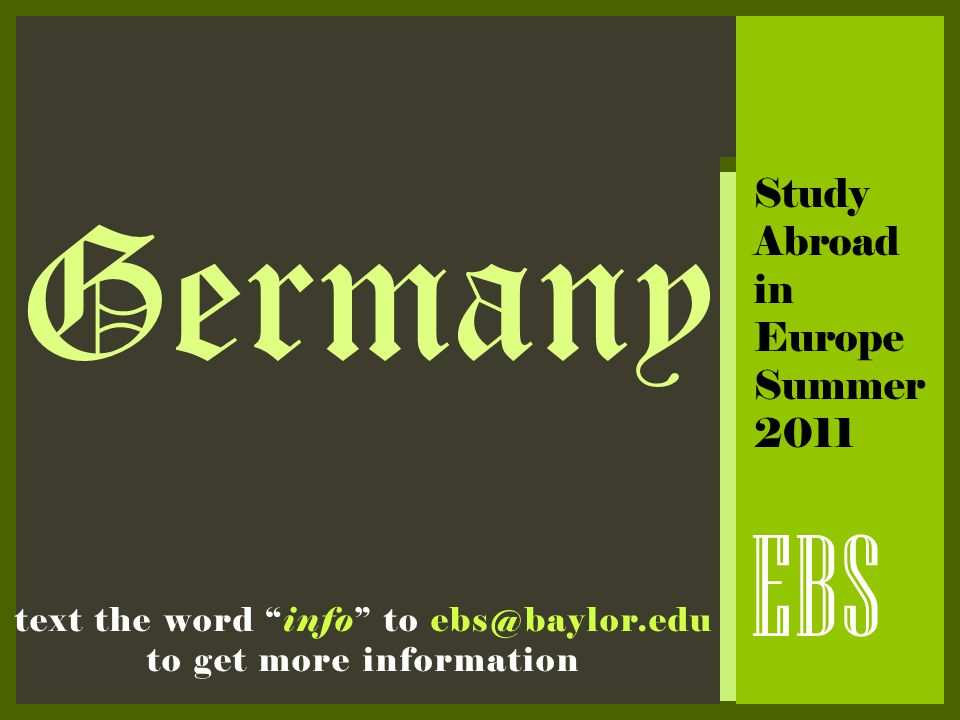 "Germany EBS Study Abroad in Europe Summer 2011 text the word ""info"" to ebs@baylor.edu to get more information"