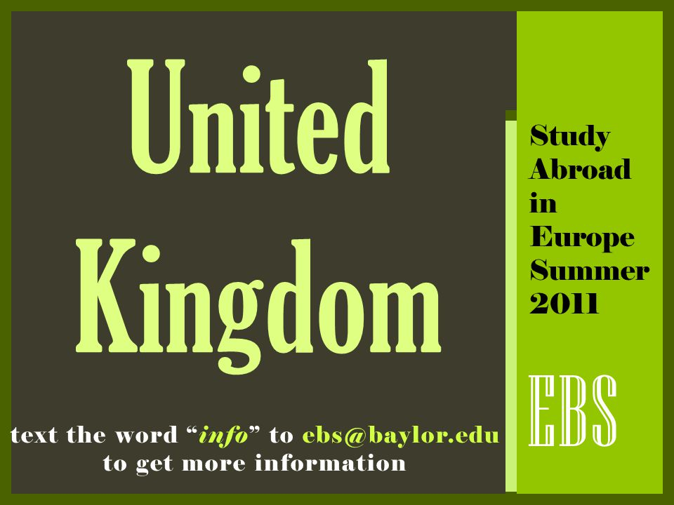 "United Kingdom EBS Study Abroad in Europe Summer 2011 text the word ""info"" to ebs@baylor.edu to get more information"