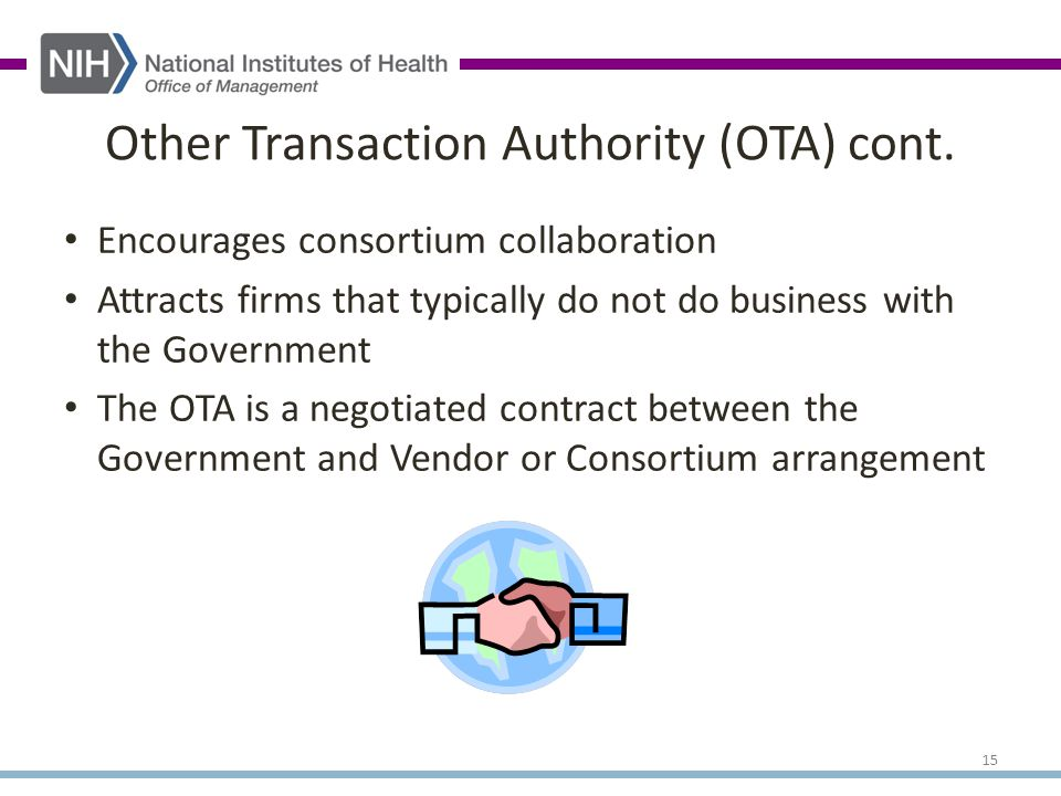 Encourages consortium collaboration Attracts firms that typically do not do business with the Government The OTA is a negotiated contract between the