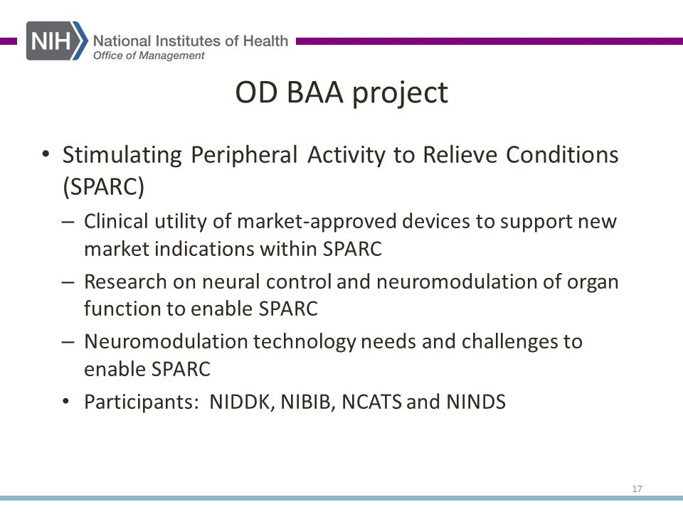 Stimulating Peripheral Activity to Relieve Conditions (SPARC) – Clinical utility of market-approved devices to support new market indications within SPARC – Research on neural control and neuromodulation of organ function to enable SPARC – Neuromodulation technology needs and challenges to enable SPARC Participants: NIDDK, NIBIB, NCATS and NINDS OD BAA project 17