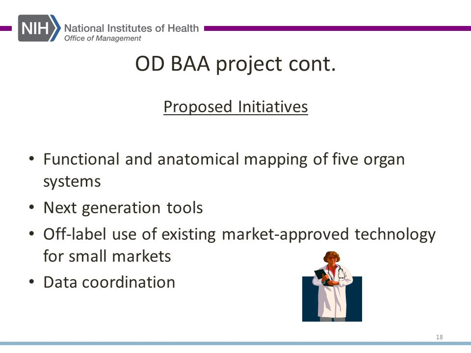 Proposed Initiatives Functional and anatomical mapping of five organ systems Next generation tools Off-label use of existing market-approved technology for small markets Data coordination OD BAA project cont.