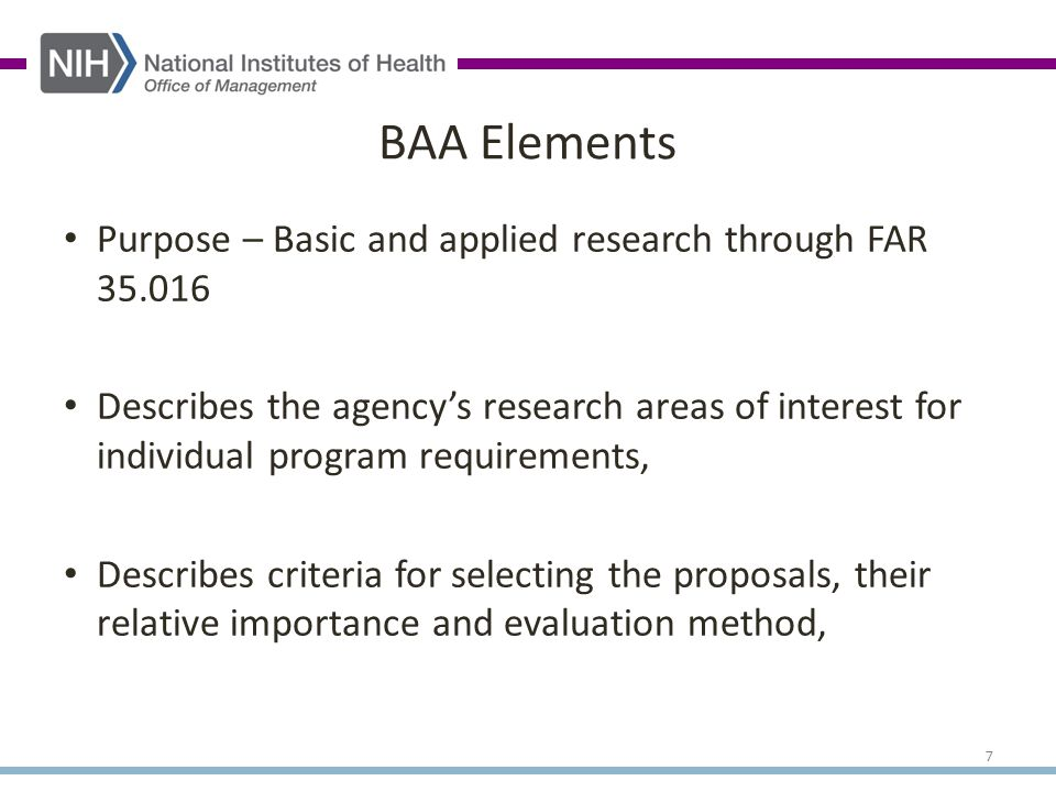 Purpose – Basic and applied research through FAR 35.016 Describes the agency's research areas of interest for individual program requirements, Describes criteria for selecting the proposals, their relative importance and evaluation method, BAA Elements 7