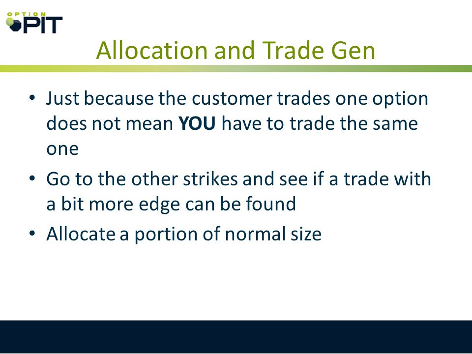 Allocation and Trade Gen Just because the customer trades one option does not mean YOU have to trade the same one Go to the other strikes and see if a