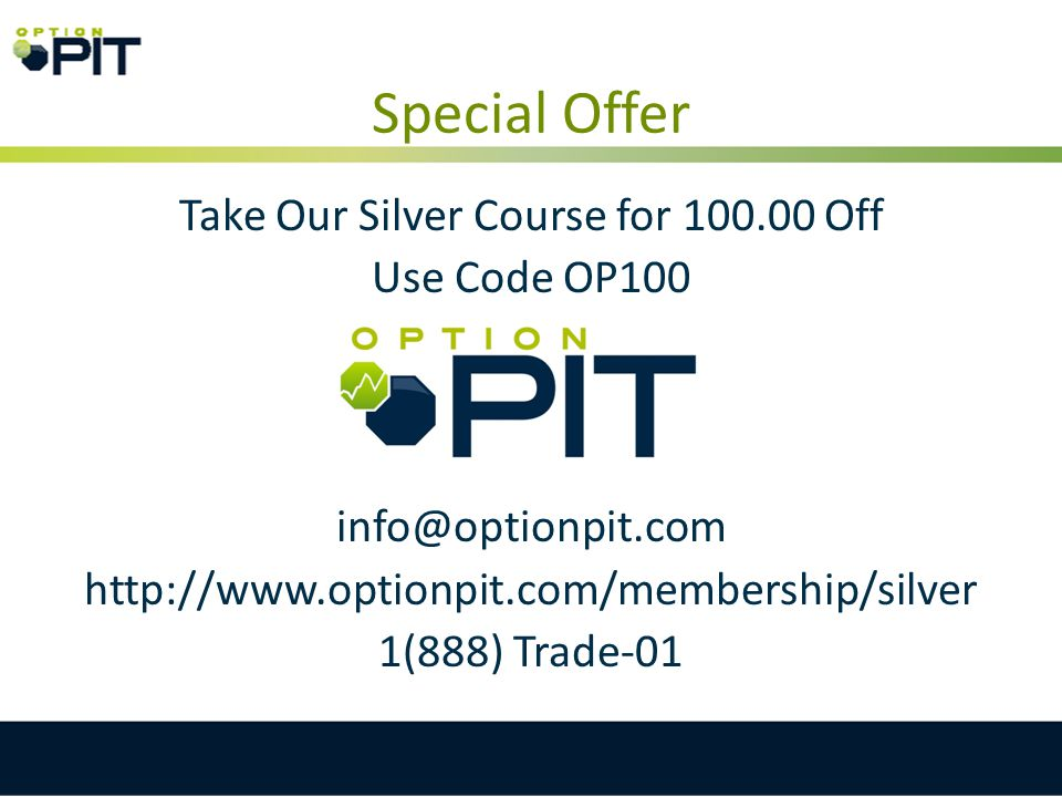 Special Offer Take Our Silver Course for 100.00 Off Use Code OP100 info@optionpit.com http://www.optionpit.com/membership/silver 1(888) Trade-01