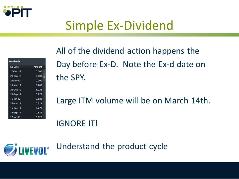 Simple Ex-Dividend All of the dividend action happens the Day before Ex-D. Note the Ex-d date on the SPY. Large ITM volume will be on March 14th. IGNO