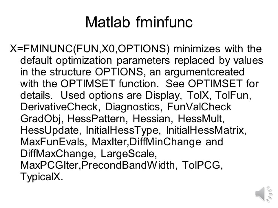 Matlab fminfunc X=FMINUNC(FUN,X0,OPTIONS) minimizes with the default optimization parameters replaced by values in the structure OPTIONS, an argumentcreated with the OPTIMSET function.