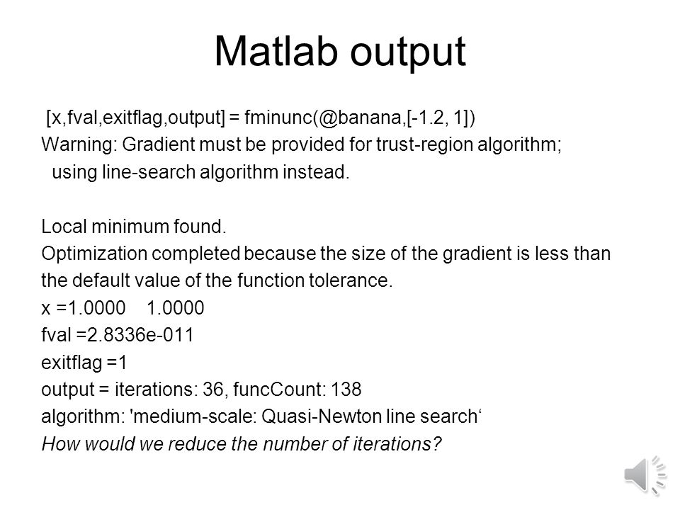 Matlab output [x,fval,exitflag,output] = fminunc(@banana,[-1.2, 1]) Warning: Gradient must be provided for trust-region algorithm; using line-search algorithm instead.