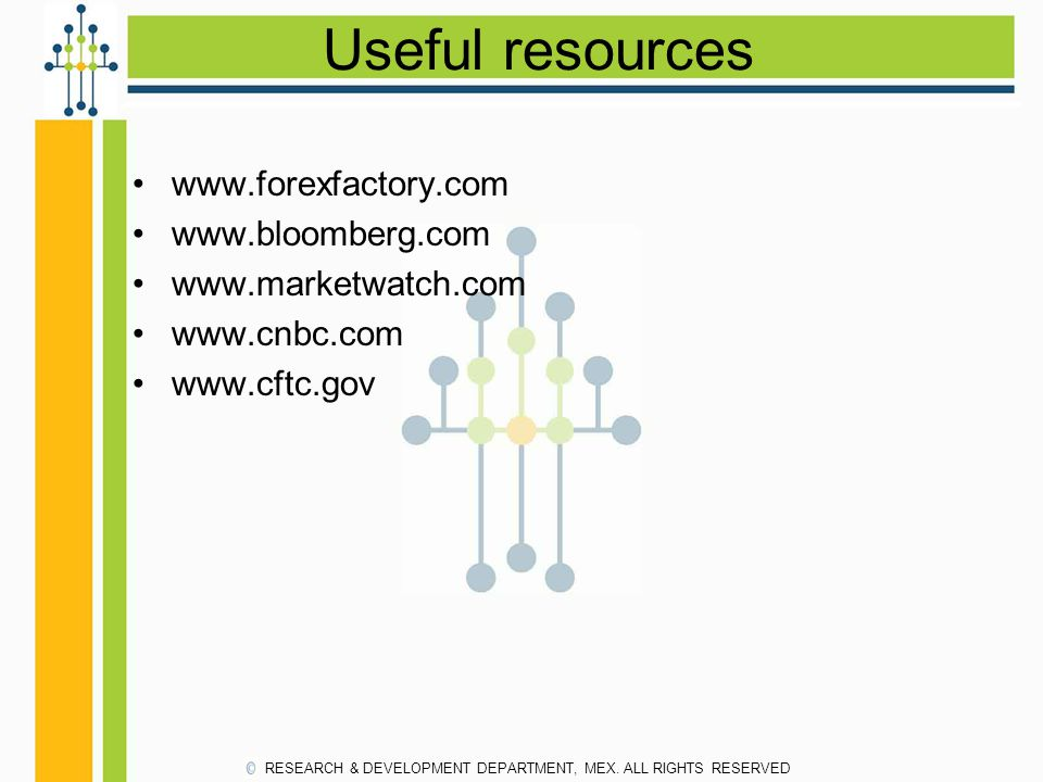 Useful resources www.forexfactory.com www.bloomberg.com www.marketwatch.com www.cnbc.com www.cftc.gov RESEARCH & DEVELOPMENT DEPARTMENT, MEX.