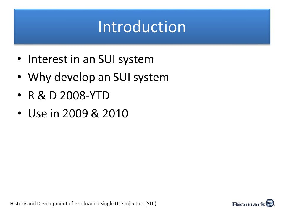 Introduction History and Development of Pre-loaded Single Use Injectors (SUI) Interest in an SUI system Why develop an SUI system R & D 2008-YTD Use i