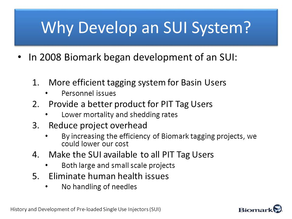 Why Develop an SUI System? In 2008 Biomark began development of an SUI: 1.More efficient tagging system for Basin Users Personnel issues 2.Provide a b