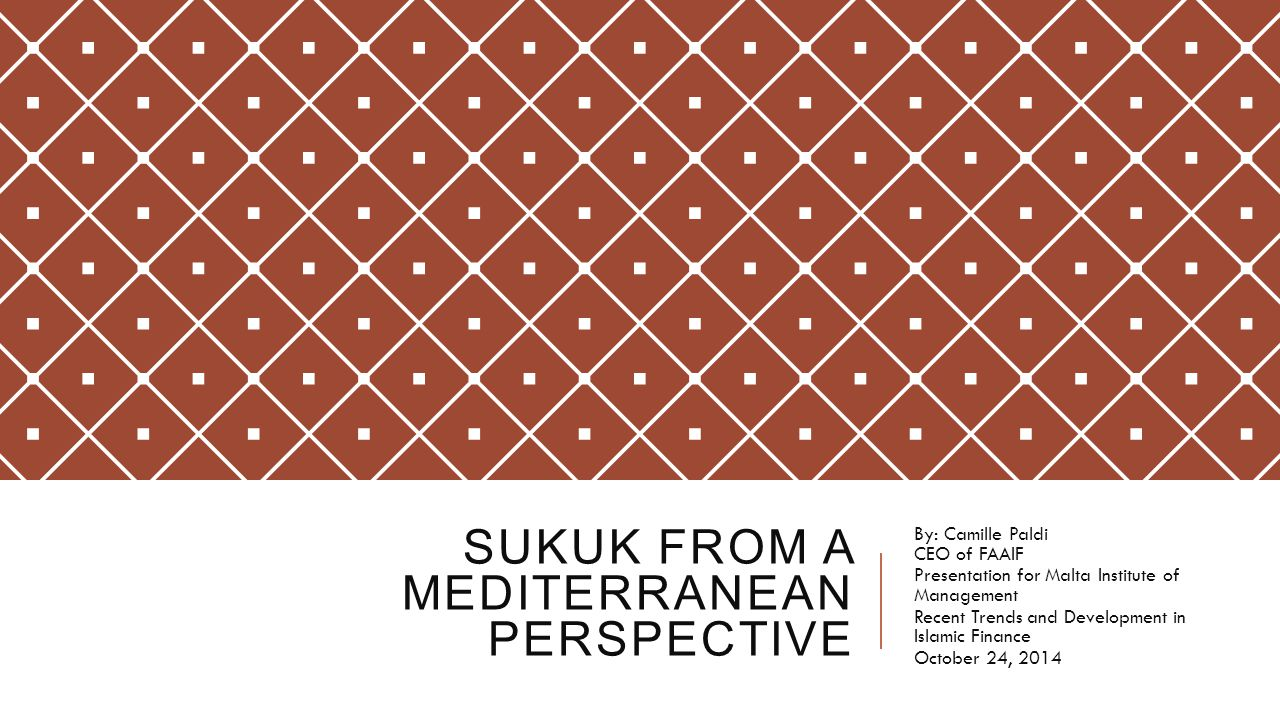 SUKUK FROM A MEDITERRANEAN PERSPECTIVE By: Camille Paldi CEO of FAAIF Presentation for Malta Institute of Management Recent Trends and Development in Islamic Finance October 24, 2014
