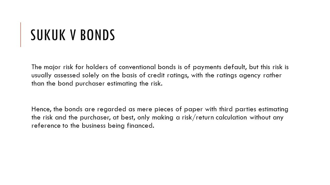 SUKUK V BONDS The major risk for holders of conventional bonds is of payments default, but this risk is usually assessed solely on the basis of credit ratings, with the ratings agency rather than the bond purchaser estimating the risk.