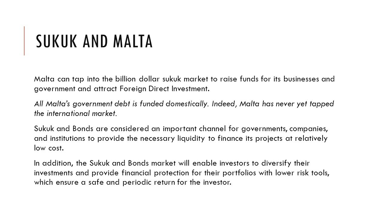 SUKUK AND MALTA Malta can tap into the billion dollar sukuk market to raise funds for its businesses and government and attract Foreign Direct Investment.