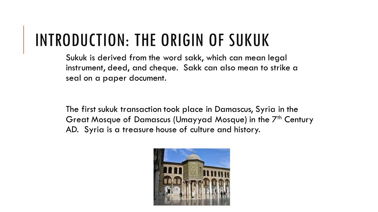 INTRODUCTION: THE ORIGIN OF SUKUK Sukuk is derived from the word sakk, which can mean legal instrument, deed, and cheque.