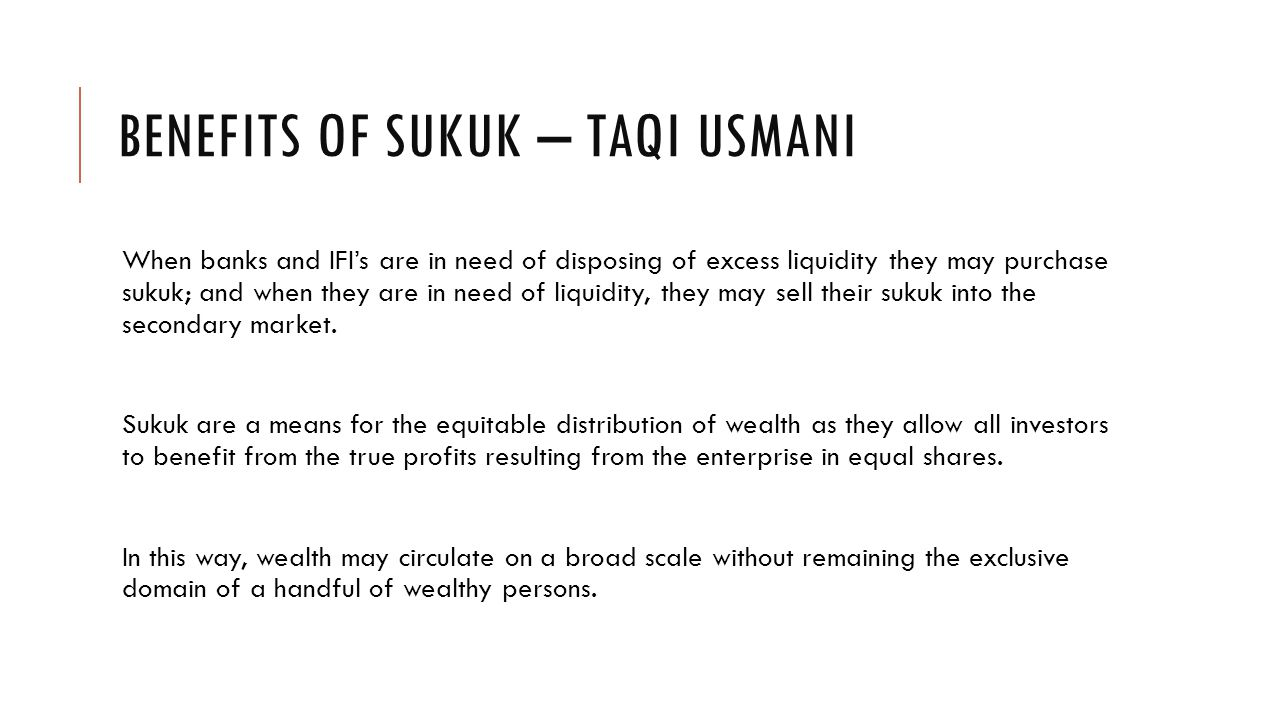 BENEFITS OF SUKUK – TAQI USMANI When banks and IFI's are in need of disposing of excess liquidity they may purchase sukuk; and when they are in need of liquidity, they may sell their sukuk into the secondary market.