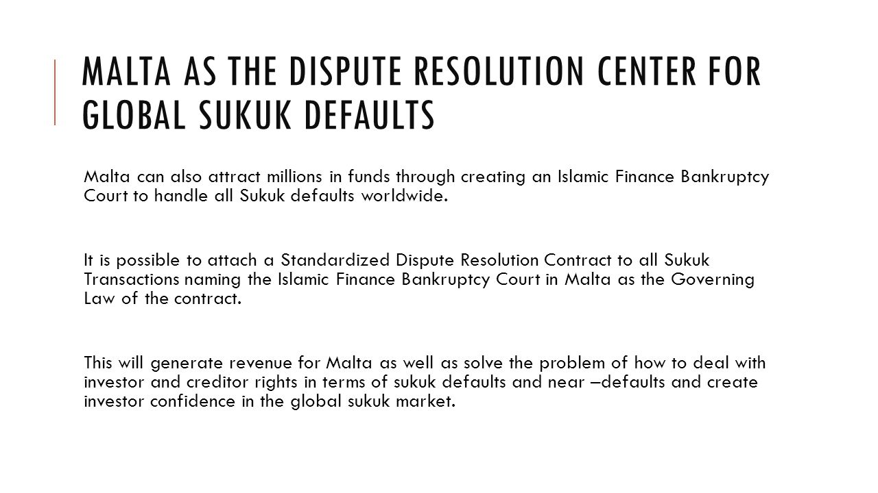 MALTA AS THE DISPUTE RESOLUTION CENTER FOR GLOBAL SUKUK DEFAULTS Malta can also attract millions in funds through creating an Islamic Finance Bankruptcy Court to handle all Sukuk defaults worldwide.
