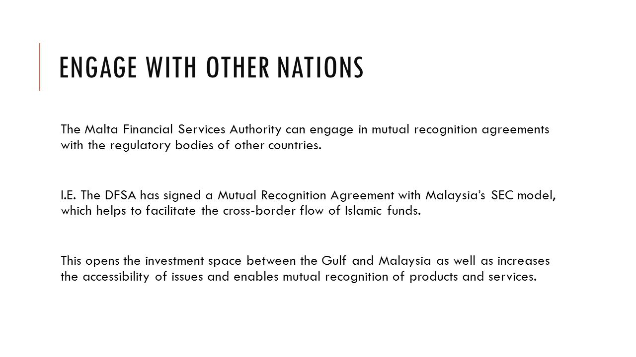 ENGAGE WITH OTHER NATIONS The Malta Financial Services Authority can engage in mutual recognition agreements with the regulatory bodies of other countries.
