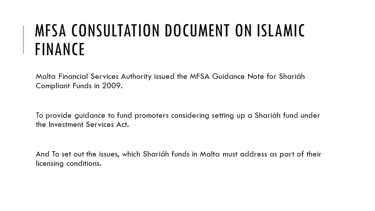 MFSA CONSULTATION DOCUMENT ON ISLAMIC FINANCE Malta Financial Services Authority issued the MFSA Guidance Note for Shariáh Compliant Funds in 2009.