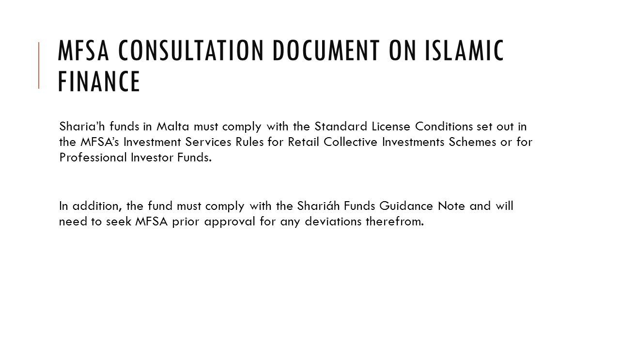 MFSA CONSULTATION DOCUMENT ON ISLAMIC FINANCE Sharia'h funds in Malta must comply with the Standard License Conditions set out in the MFSA's Investment Services Rules for Retail Collective Investments Schemes or for Professional Investor Funds.