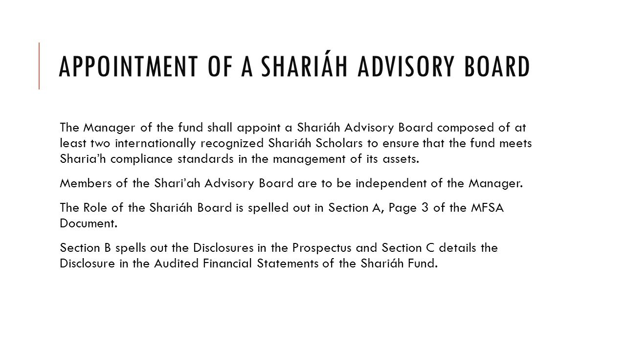 APPOINTMENT OF A SHARIÁH ADVISORY BOARD The Manager of the fund shall appoint a Shariáh Advisory Board composed of at least two internationally recognized Shariáh Scholars to ensure that the fund meets Sharia'h compliance standards in the management of its assets.
