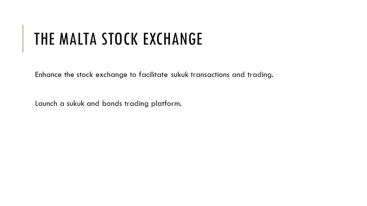 THE MALTA STOCK EXCHANGE Enhance the stock exchange to facilitate sukuk transactions and trading.