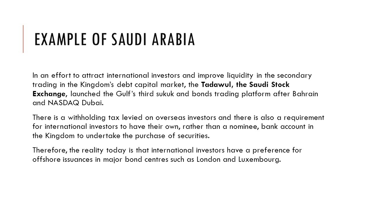 EXAMPLE OF SAUDI ARABIA In an effort to attract international investors and improve liquidity in the secondary trading in the Kingdom's debt capital market, the Tadawul, the Saudi Stock Exchange, launched the Gulf's third sukuk and bonds trading platform after Bahrain and NASDAQ Dubai.